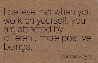 inspirational-work-quote-by-isabelle-adjani-i-believe-that-when-you-work-on-yourself-you-are-attracted-by-different-more-positive-beings.jpg