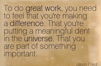 inspirational-work-quote-by-jason-fried-to-do-great-work-you-need-to-feel-that-youre-making-a-difference-that-youre-putting-a-meaningful-dent-in-the-universe-that-you-are-part-of-something-import.jpg