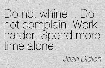 inspirational-work-quote-by-joan-didion-do-not-whine-do-not-complain-work-harder-spend-more-rime-alone.jpg