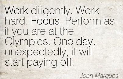 inspirational-work-quote-by-joan-marques-work-diligently-work-hard-focus-perform-as-if-you-are-at-the-olympics-one-day-unexpectedly-it-will-start-paying-off.jpg