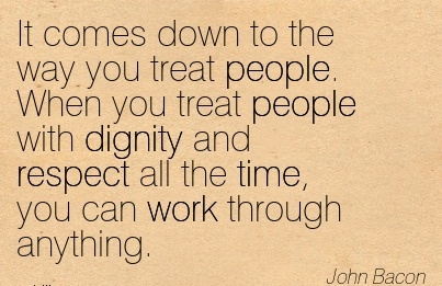 inspirational-work-quote-by-john-bacon-it-comes-down-to-the-way-you-treat-people-when-you-treat-people-with-dignity-and-respect-all-the-time-you-can-work-through-anything.jpg