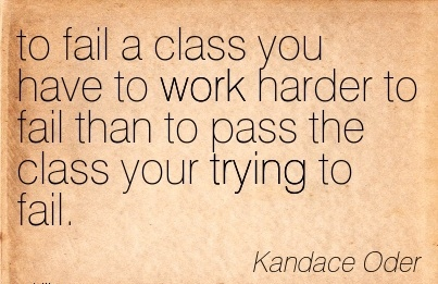 inspirational-work-quote-by-kandace-oder-to-fail-a-class-you-have-to-work-harder-to-fail-than-to-pass-the-class-your-trying-to-fail.jpg