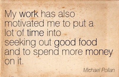 inspirational-work-quote-by-michael-pollan-my-work-has-also-motivated-me-to-put-a-lot-of-time-into-seeking-out-good-food-and-to-spend-more-money-on-it.jpg