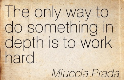 inspirational-work-quote-by-miuccia-prada-the-only-way-to-do-something-in-depth-is-to-work-hard.jpg