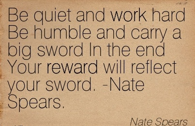 inspirational-work-quote-by-nate-spears-be-quiet-and-work-hard-be-humble-and-carry-a-big-sword-in-the-end-your-reward-will-reflect-your-sword-nate-spears.jpg