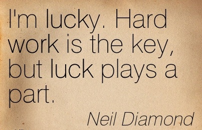 inspirational-work-quote-by-niel-diamond-im-lucky-hard-work-is-the-key-but-luck-plays-a-part.jpg