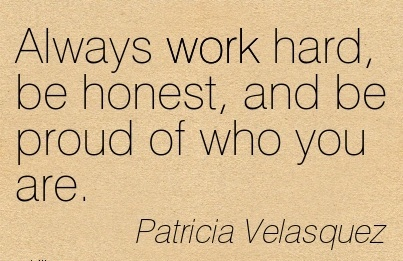 inspirational-work-quote-by-patricia-velasquez-always-work-hard-be-bonest-and-be-proud-of-who-you-are.jpg