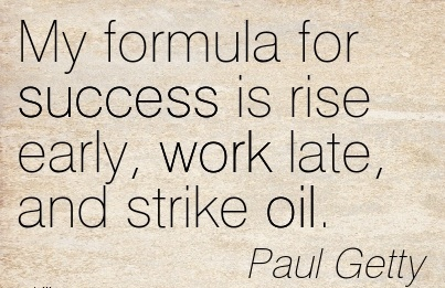 inspirational-work-quote-by-paul-getty-my-formula-for-success-is-rise-early-work-late-and-strike-oil.jpg