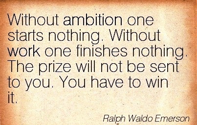 inspirational-work-quote-by-ralph-waldop-emerson-without-ambition-one-starts-nothing-without-work-one-finishes-nothing-the-prize-will-not-be-sent-to-you-you-have-to-win-it.jpg