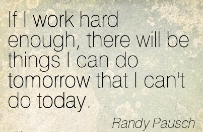 inspirational-work-quote-by-randy-pausch-if-i-work-hard-enough-there-will-be-things-i-can-do-tomorrow-that-i-cant-do-today.jpg