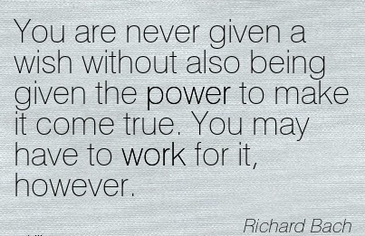 inspirational-work-quote-by-richard-bach-you-are-never-given-a-wish-without-also-being-given-the-power-to-make-it-come-true-you-may-have-to-work-for-it-however.jpg