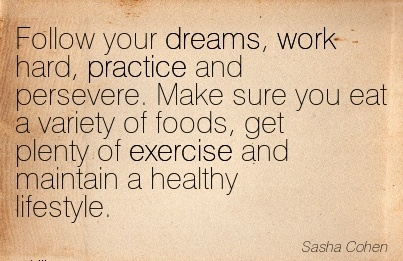 inspirational-work-quote-by-sasha-cohen-follow-your-freams-work-hard-practice-and-persevere-make-sure-you-eat-a-variety-of-foods-get-plenty-of-exercise-and-maintain-a-healthy-lifestyle.jpg