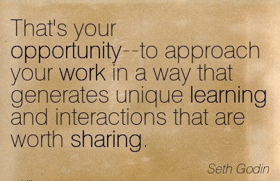 inspirational-work-quote-by-seth-godin-thats-your-opportunity-to-approach-your-work-in-a-way-that-generates-unique-learning-and-interactions-that-are-worth-sharing.jpg