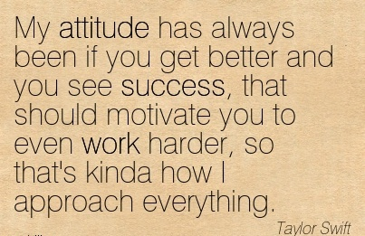 inspirational-work-quote-by-taylor-swift-my-attitude-has-always-been-if-you-get-better-and-you-see-success-that-should-motivate-you-to-even-work-harder-so-thats-kinda-how-i-approach-everything.jpg