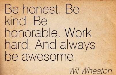 inspirational-work-quote-by-wil-wheaton-be-honest-be-kind-be-honorable-work-hard-and-always-be-awesome.jpg