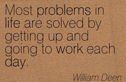 inspirational-work-quote-by-william-deen-most-problems-in-life-are-solved-by-getting-up-and-going-to-work-each-day.jpg