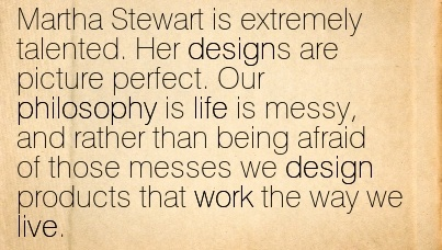 martha-stewart-is-extremely-talented-her-designs-are-picture-perfect-our-philosophy-is-life-is-messy-and-rather-than-being-afraid-of-those-messes-we-design-products-that-work-the-way-we-live.jpg