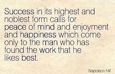 motivational-work-quopte-by-napoleon-hill-success-in-its-highest-and-noblest-form-calls-for-peace-of-mind-and-enjoyment-and-happiness-which-come-only-to-the-man-who-has-found-the-work-that-he-likes.jpg