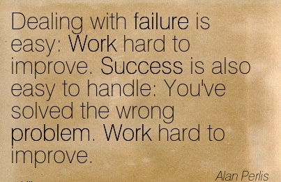 motivational-work-quote-alan-peris-dealing-with-failure-is-easy-work-hard-to-improve-success-is-also-easy-to-handle-youve-solved-the-wrong-problem-work-hard-to-improve.jpg