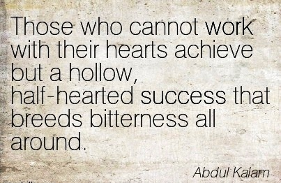 motivational-work-quote-by-abdul-kalam-those-who-cannot-work-with-their-hearts-achieve-but-a-hollow-half-hearted-success-that-breeds-bitterness-all-around.jpg