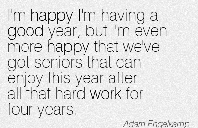 motivational-work-quote-by-adam-engelkamp-im-happy-im-having-a-good-year-but-im-even-more-happy-that-weve-got-seniors-that-can-enjoy-this-year-after-all-that-hard-work-for-four-years.jpg