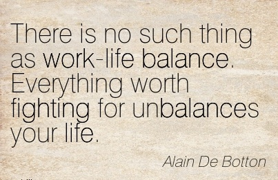 motivational-work-quote-by-alain-de-botton-there-is-no-such-thing-as-work-life-balance-everything-worth-fighting-for-unbalances-your-life.jpg