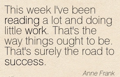 motivational-work-quote-by-anne-frank-this-week-ive-been-reading-a-lot-and-doing-little-work-thats-the-way-things-ought-to-be-thats-surely-the-road-to-success.jpg