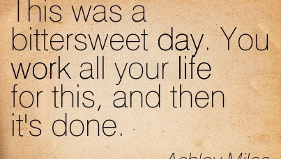 motivational-work-quote-by-ashley-miles-this-was-a-bittersweet-day-you-work-all-your-life-for-this-and-then-its-done.jpg