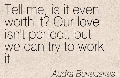 motivational-work-quote-by-audra-bukauskas-tell-me-is-it-even-worth-it-our-love-isnt-perfect-but-we-can-try-to-work-it.jpg