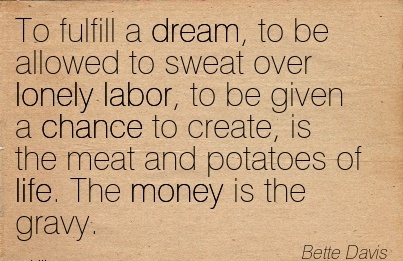 motivational-work-quote-by-bette-davis-to-fulfill-a-dream-to-be-allowed-to-sweat-over-lonely-labor-to-be-given-a-chance-to-create-is-the-meat-and-potatoes-of-life-the-money-is-the-gravy.jpg