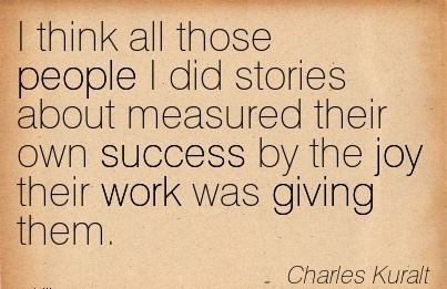 motivational-work-quote-by-charles-kuralt-i-think-all-those-people-i-did-stories-about-measured-their-own-success-by-the-joy-their-work-was-giving-them.jpg