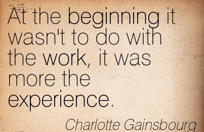 motivational-work-quote-by-charlotte-gainsbourg-at-the-beginning-it-wasnt-to-do-with-the-work-it-was-more-the-experience.jpg