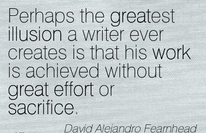 motivational-work-quote-by-david-alejandro-fearnhead-perhaps-the-greatest-illusion-a-writer-ever-creates-is-that-his-work-is-achieved-without-great-effort-or-sacrifice.jpg