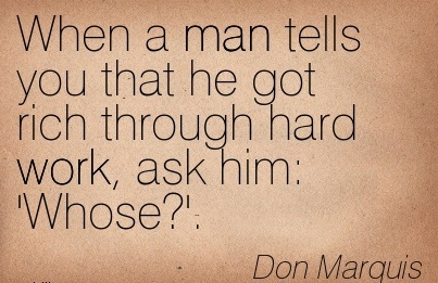 motivational-work-quote-by-don-marquis-when-a-man-tells-you-that-he-got-rich-through-hard-work-ask-him-whose.jpg