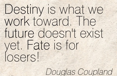 motivational-work-quote-by-dougals-coupland-destiny-is-what-we-work-toward-the-future-doesnt-exist-yet-fate-is-for-losers.jpg