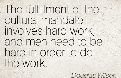 motivational-work-quote-by-douglas-wilson-the-fulfillment-of-the-cultural-mandate-involves-hard-work-and-men-need-to-be-hard-in-order-to-do-the-work.jpg