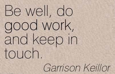 motivational-work-quote-by-garrison-keillor-be-well-do-good-work-and-keep-in-touch.jpg
