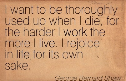 motivational-work-quote-by-george-bernard-shaw-i-want-to-be-thoroughly-used-up-when-i-die-for-the-harder-i-work-the-more-i-live-i-rejoice-in-life-for-its-own-sake.jpg