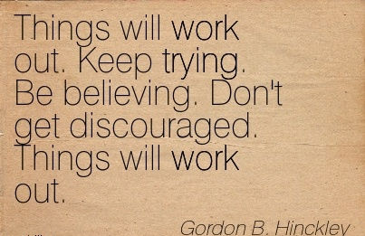 motivational-work-quote-by-gordon-b-hinckley-things-will-work-out-keep-trying-be-believing-dont-get-discouraged-things-will-work-out.jpg