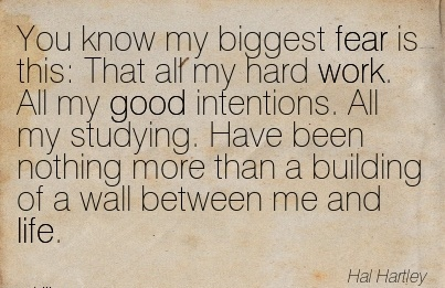 motivational-work-quote-by-hal-hartley-you-know-my-biggest-fear-is-this-that-all-my-hard-work-all-my-good-intentions-all-my-studying-have-been-nothing-more-than-a-building-of-a-wall-between-me-an.jpg