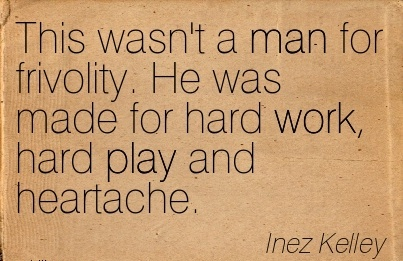 motivational-work-quote-by-inez-kelley-this-wasnt-a-man-for-frivolity-he-was-made-for-hard-work-hard-play-and-heartache.jpg