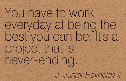 motivational-work-quote-by-j-junior-reynondls-li-you-have-to-work-everyday-at-being-the-best-you-can-be-its-a-project-that-is-never-ending.jpg