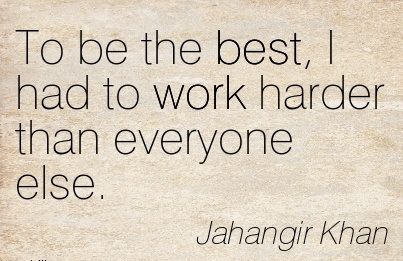motivational-work-quote-by-jahangir-khan-to-be-the-best-i-had-to-work-harder-than-everyone-else.jpg