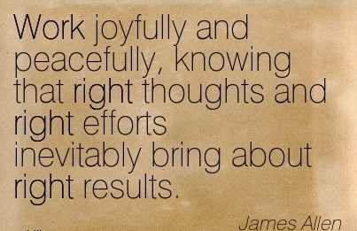 motivational-work-quote-by-james-allen-work-joyfully-and-peacefully-knowing-that-right-thoughts-and-right-efforts-inevitably-bring-about-right-results.jpg