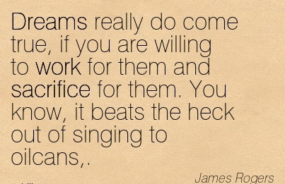 motivational-work-quote-by-james-rogers-dreams-really-do-come-true-if-you-are-willing-to-work-for-them-and-sacrifice-for-them-you-know-it-beats-the-heck-out-of-singing-to-oilcans.jpg