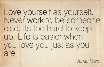 motivational-work-quote-by-janae-marie-love-yourself-as-yourself-never-work-to-be-someone-else-its-too-hard-to-keep-up-life-is-easier-when-you-love-you-just-as-you-are.jpg