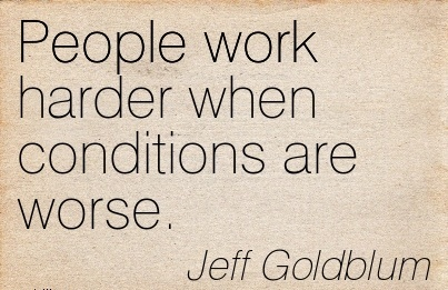 motivational-work-quote-by-jeff-goldblum-people-work-harder-when-conditions-are-worse.jpg