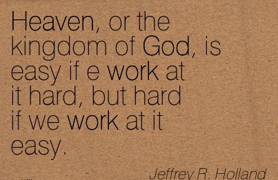 motivational-work-quote-by-jeffrey-r-holland-heaven-or-the-kingdom-of-god-is-easy-if-e-work-at-it-hard-but-hard-if-we-work-at-it-easy.jpg