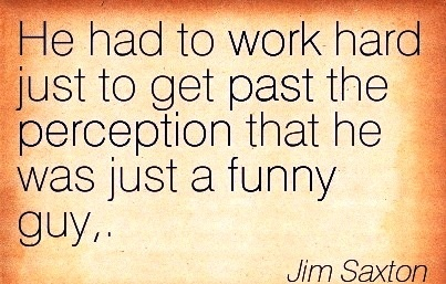 motivational-work-quote-by-jim-saxton-he-had-to-work-hard-just-to-get-past-the-perception-that-he-was-just-a-funny-guy.jpg