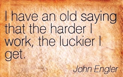 motivational-work-quote-by-john-engler-i-have-an-old-saying-that-the-harder-i-work-the-luckier-i-get.jpg